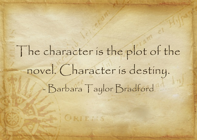 """the character is the plot of the novel. Character is destiny."" -writing quote by Barbara Taylor Bradford"